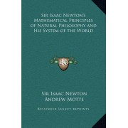 Sir Isaac Newton's Mathematical Principles of Natural Philosophy and His System of the World