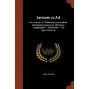 Lectures on Art: Lectures on Art: Preliminary Note--Ideas. Introductory Discourse. Art. Form. Composition -- Aphorisms -- The Hypochond