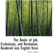 The Books of Job, Ecclesiastes, and Revelation, Rendered Into English Verse by Arthur Malet