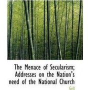 The Menace of Secularism; Addresses on the Nation's Need of the National Church by Gell