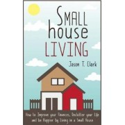 Small House Living by Jason T Clark