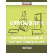 Activity Based Costing - Simple Steps to Win, Insights and Opportunities for Maxing Out Success by Gerard Blokdijk