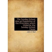 The Sunday-School Idea an Exposition of the Principles Which Underlie the Sunday-School Cause by John S Hart
