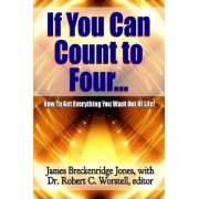 If You Can Count to Four... - Here's How to Get Everything You Want Out of Life! by Robert C. Worstell