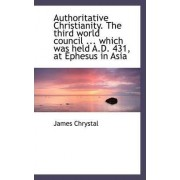 Authoritative Christianity. the Third World Council ... Which Was Held A.D. 431, at Ephesus in Asia by James Chrystal