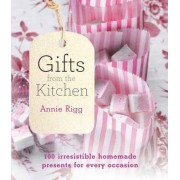 Gifts from the Kitchen: 100 irresistible homemade presents for every occasion by Annie Rigg