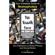 You Twit Face: Your Complete Guide to Nomophobia by Clay Sherrod
