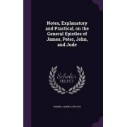 Notes, Explanatory and Practical, on the General Epistles of James, Peter, John, and Jude by Albert Barnes