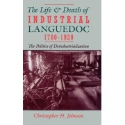 The Life and Death of Industrial Languedoc, 1700-1920 by Christopher H Johnson