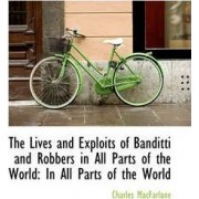 The Lives and Exploits of Banditti and Robbers in All Parts of the World by Charles MacFarlane