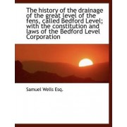 The History of the Drainage of the Great Level of the Fens, Called Bedford Level; With the Constitut by Samuel Wells