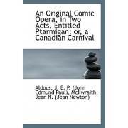An Original Comic Opera, in Two Acts, Entitled Ptarmigan; Or, a Canadian Carnival by Aldous J E P (John Edmund Paul)