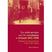 The Civil Service and the Revolution in Ireland 1912-1938 by Martin Maguire