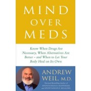 Mind Over Meds: Know When Drugs Are Necessary, When Alternatives Are Better--And When to Let Your Body Heal on Its Own