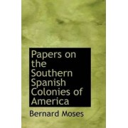 Papers on the Southern Spanish Colonies of America by Bernard Moses