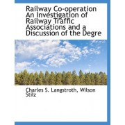 Railway Co-Operation an Investigation of Railway Traffic Associations and a Discussion of the Degre by Charles S Langstroth