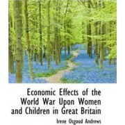 Economic Effects of the World War Upon Women and Children in Great Britain by Irene Osgood Andrews