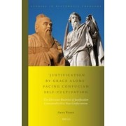 Justification by Grace Alone Facing Confucian Self-Cultivation by Arne Redse