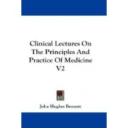 Clinical Lectures on the Principles and Practice of Medicine V2 by John Hughes Bennett