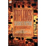 Kiplings Science Fiction - Science Fiction & Fantasy Stories by a Master Storyteller Including, 'as Easy as A, B.C' & 'With the Night Mail' by Rudyard Kipling