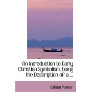 An Introduction to Early Christian Symbolism, Being the Description of a ... by William Palmer