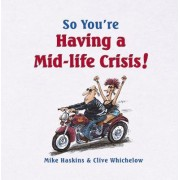 So You're Having a Mid-life Crisis! by Mike Haskins
