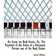 An Essay on Real Assets, Or, the Payment of the Debts of a Deceased Person Out of His Real Estate by Joshua Williams