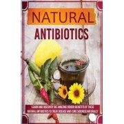 Natural Antibiotics - Learn and Discover the Amazing Hidden Benefits of These Natural Antibiotics to Treat Disease and Cure Sickness Naturally by Sharon Glidewell