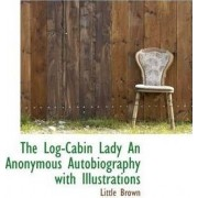 The Log-Cabin Lady an Anonymous Autobiography with Illustrations by Little Brown
