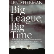 Big League, Big Time: The Birth of the Arizona Diamonback, the Billion-Dollar Business of Sports, and the Power of the Media in America by Len Sherman