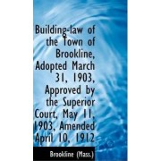 Building-Law of the Town of Brookline, Adopted March 31, 1903, Approved by the Superior Court, May 1 by Brookline (Mass )