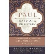 Paul Was Not a Christian: The Original Message of a Misunderstood Apostle by Paul Eisenbaum