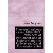 Five Years' Railway Cases, 1889-1893. with Acts of Parliament and of Sederunt and the Railway and CA by Prof James Ferguson