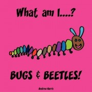 What Am I....? Bugs & Beetles! by A S Harris