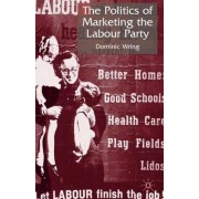 The Politics of Marketing the Labour Party by Dominic Wring