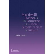 Machiavelli, Hobbes, and the Formation of a Liberal Republicanism in England by IV Vickie B. Sullivan