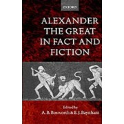 Alexander the Great in Fact and Fiction by Professor of Classics and Ancient History Albert Brian Bosworth