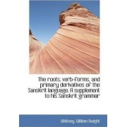 The Roots, Verb-Forms, and Primary Derivatives of the Sanskrit Language. a Supplement by Whitney William Dwight