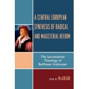 A Central European Synthesis of Radical and Magisterial Reform by Kirk R. MacGregor