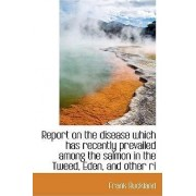 Report on the Disease Which Has Recently Prevailed Among the Salmon in the Tweed, Eden, and Other Ri by Frank Buckland