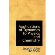 Applications of Dynamics to Physics and Chemistry by Joseph John Thomson
