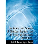 The Action and Subjects of Christian Baptism, and an Essay on Restricted Communion. by David E Thomas