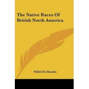 The Native Races of British North America by Wilfrid D Hambly