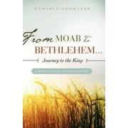 From Moab to Bethlehem...Journey to the King by Cynthia Shomaker
