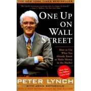 Peter Lynch One Up on Wall Street: How to Use What You Already Know to Make Money in the Market (A Fireside book)