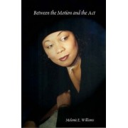 Between the Motion and the Act by Melanie E. Williams