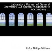 Laboratory Manual of General Chemistry ... by Rufus Phillips Williams