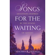 Songs for the Waiting: Devotions Inspired by the Hymns of Advent