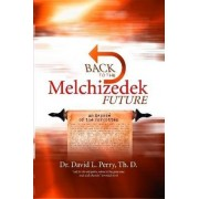 Back to the Melchizedek Future by Dr. David Th.D. Perry