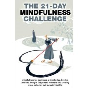 The 21-Day Mindfulness Challenge: Mindfulness for Beginners, a Simple Step-By-Step Guide to Living in the Present Moment and Creating More Calm, Joy a